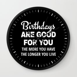 Birthdays are Good for You The More You Have The Longer You Live (Black) Wall Clock