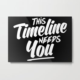 This Timeline Needs You Metal Print