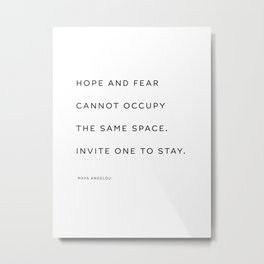 Hope and fear cannot occupy the same space. Invite one to stay. 2. Maya Angelou Metal Print