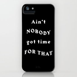 Ain't Nobody Got Time For That - Black Typography iPhone Case