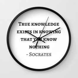Greek Philosophy Quotes - Socrates  - True knowledge exists in knowing that you know nothing Wall Clock