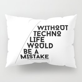 Without Techno Life Would be a Mistake Pillow Sham