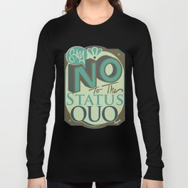 Say NO to the Status Quo Long Sleeve T-shirt