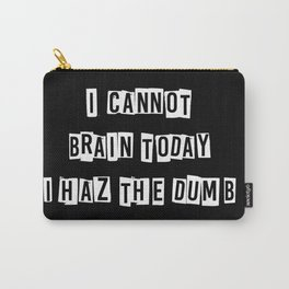 I cannot brain today.... Carry-All Pouch