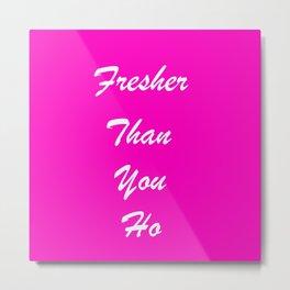 fresher than YOU. Metal Print