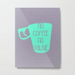 NO TALKIE BEFORE COFFEE Metal Print
