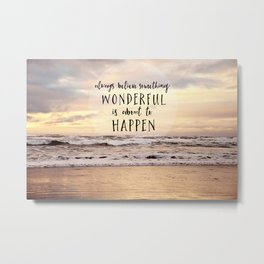 always believe something wonderful is about to happen Metal Print