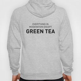 Everything in moderation except green tea Hoody
