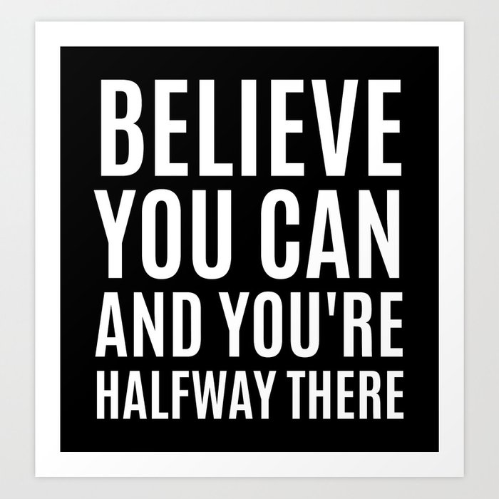 BELIEVE YOU CAN AND YOU'RE HALFWAY THERE (Black & White) Art Print