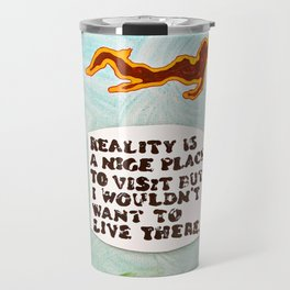 Reality is A Nice Place to Visit but I Wouldn't Want to Live There Travel Mug