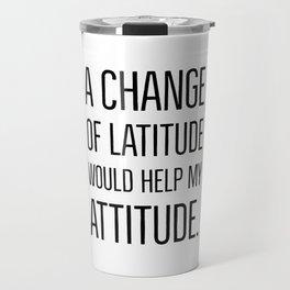 A change of latitude would help my attitude. Travel Mug