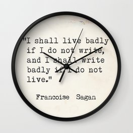 """I shall live badly if I do not write, and I shall write badly if I do not live."" - Françoise Sagan, art version B Wall Clock"