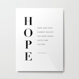 Hope and fear cannot occupy the same space. Invite one to stay.  Maya Angelou Metal Print