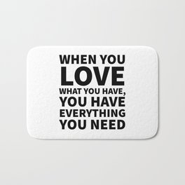 When You Love What You Have, You Have Everything You Need Bath Mat