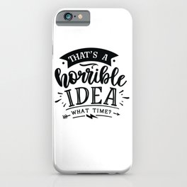 That's a horrible idea What time - Funny hand drawn quotes illustration. Funny humor. Life sayings. iPhone Case