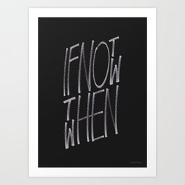 If Not Now Then When Art Print