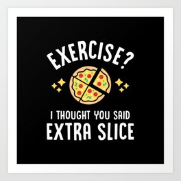 Exercise? I Thought You Said Extra Slice Art Print