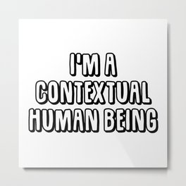 I'm A Contextual Human Being Metal Print