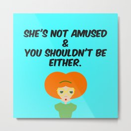 She's NOT Amused & You Shouldn't Be Either. Metal Print