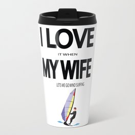 I Love it when my wife lets me go wind surfing Travel Mug
