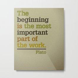 The beginning is the most important part of the work - Plato  Metal Print