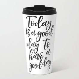 Today Is A Good Day To Have A Good Day,Positive Quote,Be Happy Sign,Quote Prints,Good Vibes Only,Off Travel Mug