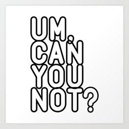 UM, CAN YOU NOT? Art Print