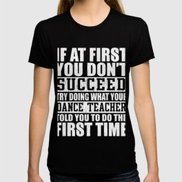 If At First You Don't Succeed, Try Doing What Your Dance Teacher Told You To Do The First Time T-shirt