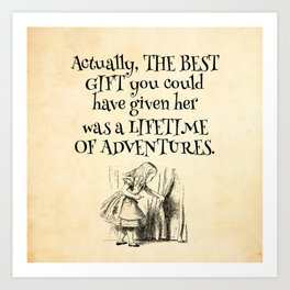 Actually the best gift you could have given her was a lifetime of adventures Art Print