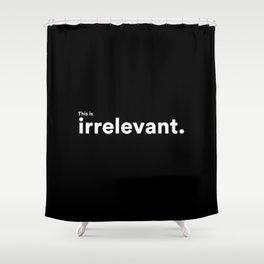 irrelevant. Shower Curtain