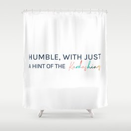 Humble, With Just a Hint of The Kardashians Shower Curtain