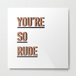YOU'RE SO RUDE Metal Print