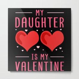 My Daughter Is My Valentine   Valentine's Day Gift Metal Print