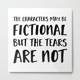 The Characters May Be Fictional But The Tears Are Not  Metal Print
