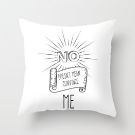 NO! doesn't mean convince ME Throw Pillow