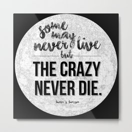 Some may never live, but the crazy never die. Metal Print