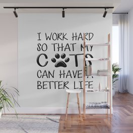 I Work Hard So That My Cats Can Have a Better Life Wall Mural