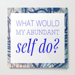 What Would My Abundant Self do? Metal Print