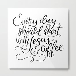Every Day Should Start with Jesus and Coffee Hand Lettered Calligraphy Metal Print