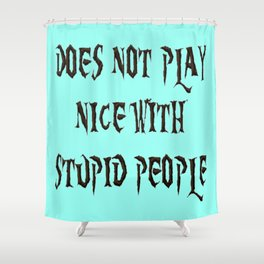 DOES NOT PLAY NICE WITH STUPID PEOPLE Shower Curtain
