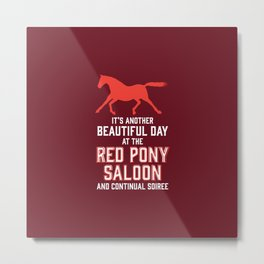 it's another beautiful day at the red pony bar and continual soiree Metal Print