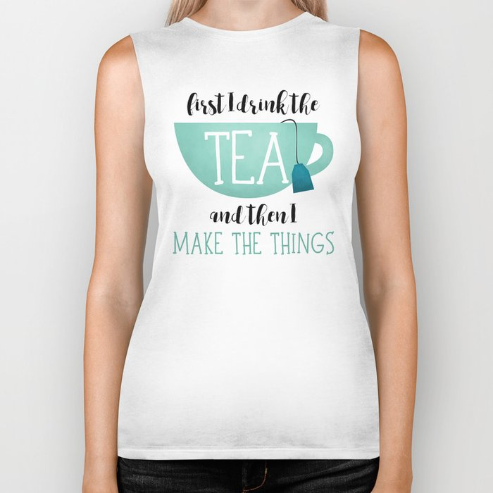 First I Drink The Tea And Then I Make The Things Biker Tank