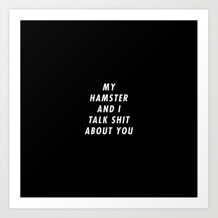 Funny My Hamster And I Talk Shit About You Pun Quote Sayings Art Print by  rhnpredator