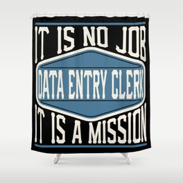 Data Entry Clerk  - It Is No Job, It Is A Mission Shower Curtain