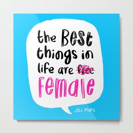 The Best Things in Life Are Female Metal Print
