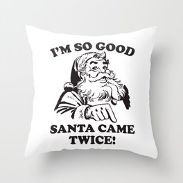 I'm SO Good Santa Came Twice Funny Christmas Throw Pillow