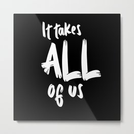 It takes all of us Shirt Metal Print