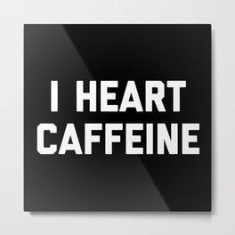 I Heart Caffeine Funny Quote Metal Print