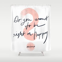 Do you want to be right or happy? Shower Curtain