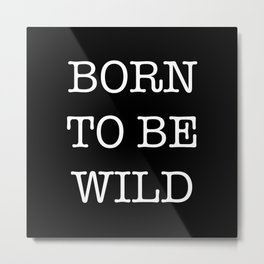 BORN TO BE WILD Metal Print